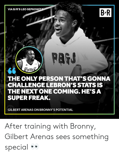 leo: VIA B/R'S LEO SEPKOWITZ  B R  PAGS  66 \Treme&  THE ONLY PERSON THAT'S GONNA  CHALLENGE LEBRON'S STATS IS  THE NEXT ONE COMING. HE'S A  SUPER FREAK.  GILBERT ARENAS ON BRONNY'S POTENTIAL After training with Bronny, Gilbert Arenas sees something special 👀