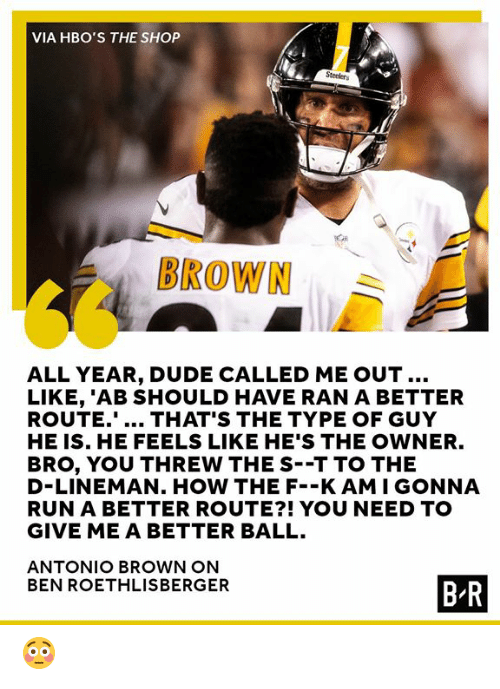 Ben Roethlisberger: VIA HBO'S THE SHOP  BROWN  ALL YEAR, DUDE CALLED ME OUT..  LIKE, 'AB SHOULD HAVE RAN A BETTER  ROUTE... THAT'S THE TYPE OF GUY  HE IS. HE FEELS LIKE HE'S THE OWNER.  BRO, YOU THREW THE S--T TO THE  D-LINEMAN. HOW THE F--K AMI GONNA  RUN A BETTER ROUTE?! YOU NEED TO  GIVE ME A BETTER BALL.  ANTONIO BROWN ON  BEN ROETHLISBERGER  B R 😳