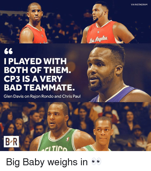 glen: VIA INSTAGRAM  I PLAYED WITH  BOTH OF THEM  CP3 IS A VERY  BAD TEAMMATE.  Glen Davis on Rajon Rondo and Chris Paul  B R Big Baby weighs in 👀