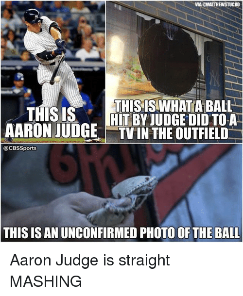 Memes, Cbssports, and 🤖: VIA@MATTHEWSTUCKO  THIS ISWHATA BALL  THIS IS  HIT BY JUDGE DID TO A  AARON JUDGE TVIN THE OUTFIELD  @CBSSports  THIS IS AN UNCONFIRMED PHOTO OF THE BALL Aaron Judge is straight MASHING