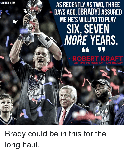 Memes, 🤖, and Robert Kraft: VIA NFLCOM  AS RECENTLY ASTWO THREE  DAYS AGO, [BRADY] ASSURED  ME HE'S WILLING TO PLAY  SIX, SEVEN  MORE YEARS  ROBERT KRAFT  ON THE FUTURE OF TOM BRADY  @CBss  Sports Brady could be in this for the long haul.