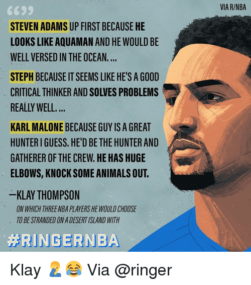 Elbows: VIA R/NBA  STEVEN ADAMS UP FIRST BECAUSE HE  LOOKS LIKE AQUAMAN AND HE WOULD BE  WELL VERSED IN THE OCEAN.  STEPH BECAUSE IT SEEMS LIKE HE'S A GOOD  CRITICAL THINKER AND SOLVES PROBLEMS  REALLY WELL  KARL MALONE BECAUSE GUY IS A GREAT  HUNTER I GUESS. HE'D BE THE HUNTER AND  GATHERER OF THE CREW.HE HAS HUGE  ELBOWS, KNOCK SOME ANIMALS OUT.  KLAY THOMPSON  ON WHICH THREENBA PLAYERS HE WOULD CHOOSE  TO BE STRANDED ON A DESERT ISLAND WITH Klay 🤦‍♂️😂 Via @ringer‬