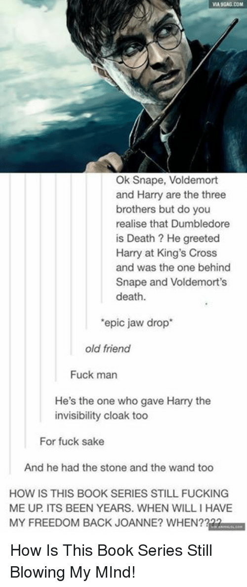 Dumbledore, Fucking, and Memes: VIA SGAG COM  Ok Snape, Voldemort  and Harry are the three  brothers but do you  realise that Dumbledore  is Death ? He greeted  Harry at King's Cross  and was the one behind  Snape and Voldemort's  death  'epic jaw drop  old friend  Fuck man  He's the one who gave Harry the  invisibility cloak too  For fuck sake  And he had the stone and the wand too  HOW IS THIS BOOK SERIES STILL FUCKING  ME UP ITS BEEN YEARS. WHEN WILL I HAVE  MY FREEDOM BACK JOANNE? WHEN? How Is This Book Series Still Blowing My MInd!