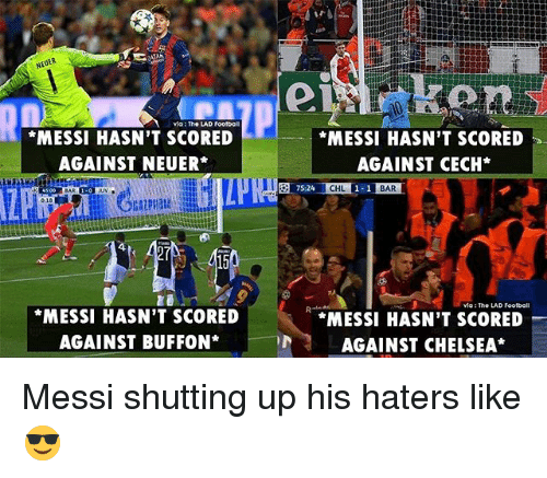 Chelsea, Football, and Memes: via: The LAD Foolbo  MESSI HASN'T SCORED  AGAINST NEUER*  MESSI HASN'T SCORED  AGAINST CECH*  CHL  BAR  vio: The LAD Football  MESSI HASN'T SCORED  AGAINST BUFFON*  *MESSI HASN'T SCORED  AGAINST CHELSEA* Messi shutting up his haters like 😎