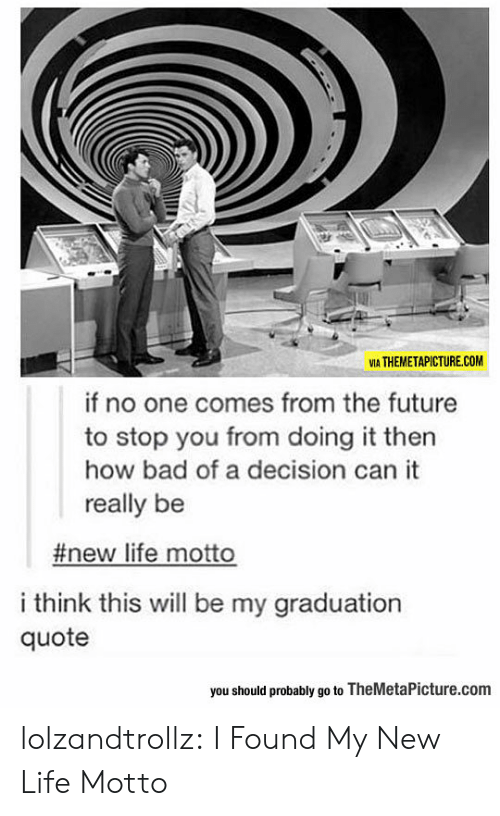 Bad, Future, and Life: VIA THEMETAPICTURE.COM  if no one comes from the future  to stop you from doing it then  how bad of a decision can it  really be  #new life motto  i think this will be my graduation  quote  you should probably go to TheMetaPicture.com lolzandtrollz:  I Found My New Life Motto