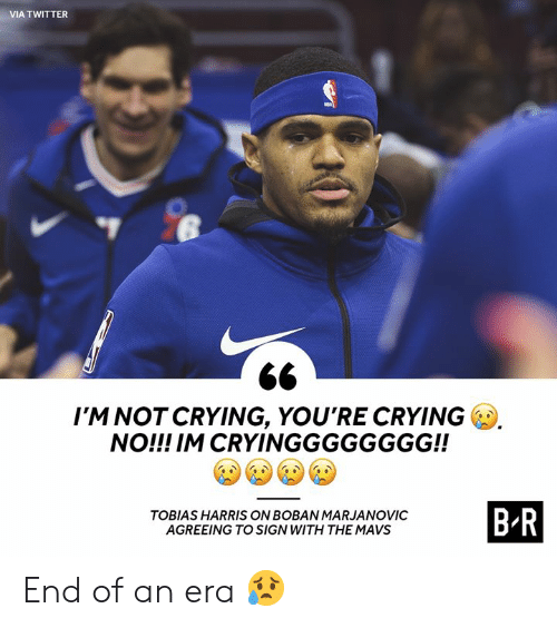 Crying, Not Crying, and Twitter: VIA TWITTER  I'M NOT CRYING, YOU'RE CRYING  NO!!! IM CRYINGGGGGGGG!!  B-R  TOBIAS HARRIS ON BOBAN MARJANOVIC  AGREEING TO SIGN WITH THE MAVS End of an era 😥