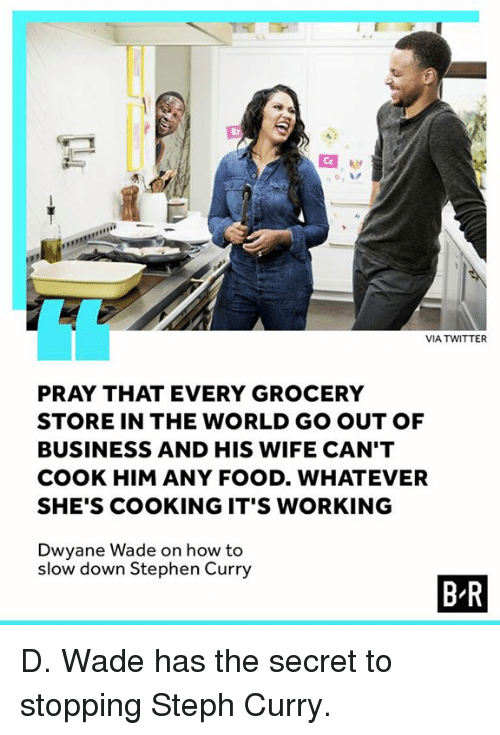 Dwyane Wade, Food, and Stephen: VIA TWITTER  PRAY THAT EVERY GROCERY  STORE IN THE WORLD GO OUT OF  BUSINESS AND HIS WIFE CAN'T  COOK HIM ANY FOOD. WHATEVER  SHE'S COOKING IT'S WORKING  Dwyane Wade on how to  slow down Stephen Curry  B R D. Wade has the secret to stopping Steph Curry.