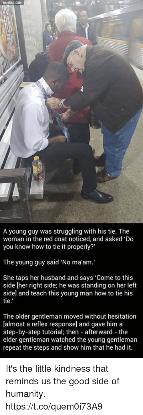 "Good, How To, and Husband: VIA9GAG.COM  A young guy was struggling with his tie. The  woman in the red coat noticed, and asked 'Do  you know how to tie it properly?'  The young guy said ""No ma'am.'  She taps her husband and says 'Come to this  side [her right side; he was standing on her left  side and teach this young man how to tie his  tie  The older gentleman moved without hesitation  [almost a reflex response] and gave him a  step-by-step tutorial; then afterward the  elder gentleman watched the young gentleman  repeat the steps and show him that he had it. It's the little kindness that reminds us the good side of humanity. https://t.co/quem0i73A9"