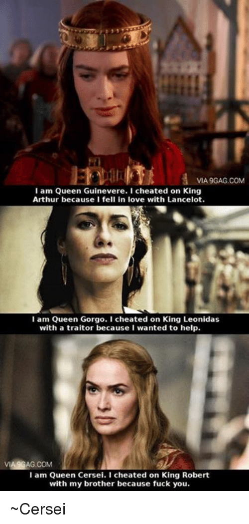 Arthur, Fuck You, and Love: VIA9GAG.COM  I am Queen Guinevere. I cheated on King  Arthur because I fell in love with Lancelot.  I am Queen Gorgo. I cheated on King Leonidas  with a traitor because I wanted to help.  VIA9GAG.COM  I am Queen Cersei. I cheated on King Robert  with my brother because fuck you. ~Cersei
