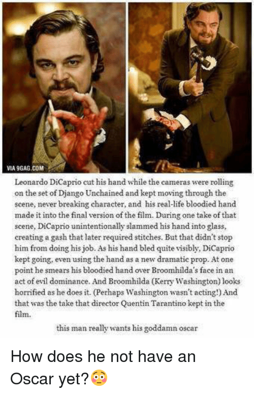 bloody hand: VIA9GAG.COM  Leonardo DiCaprio cut his hand while the cameras were rolling  on the set of Django Unchained and kept moving through the  scene, never breaking character, and his real-ife bloodied hand  made it into the final version of the film. During one take of that  scene, DiCaprio unintentionally slammed his hand into glass,  creating a gash that later required stitches. But that didn't stop  him from doing his job. As his hand bled quite visibly, DiCaprio  kept going, even using the hand as a new dramatic prop. At one  point he smears his bloodied hand over Broomhilda's face in an  act of evil dominance. And Broomhilda (Kerry Washington) looks  horrified as he does it. (Perhaps Washington wasn't acting!) And  that was the take that director Quentin T  kept in the  Tarantino film.  this man really wants his goddamn oscar How does he not have an Oscar yet?😳