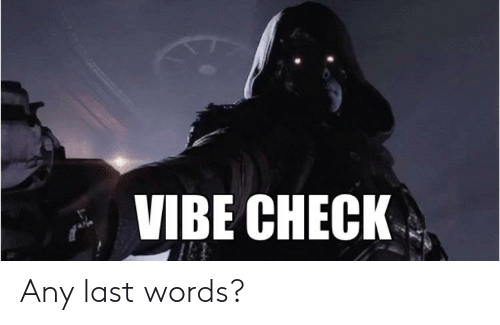 Destiny, Last Words, and Check: VIBE CHECK Any last words?