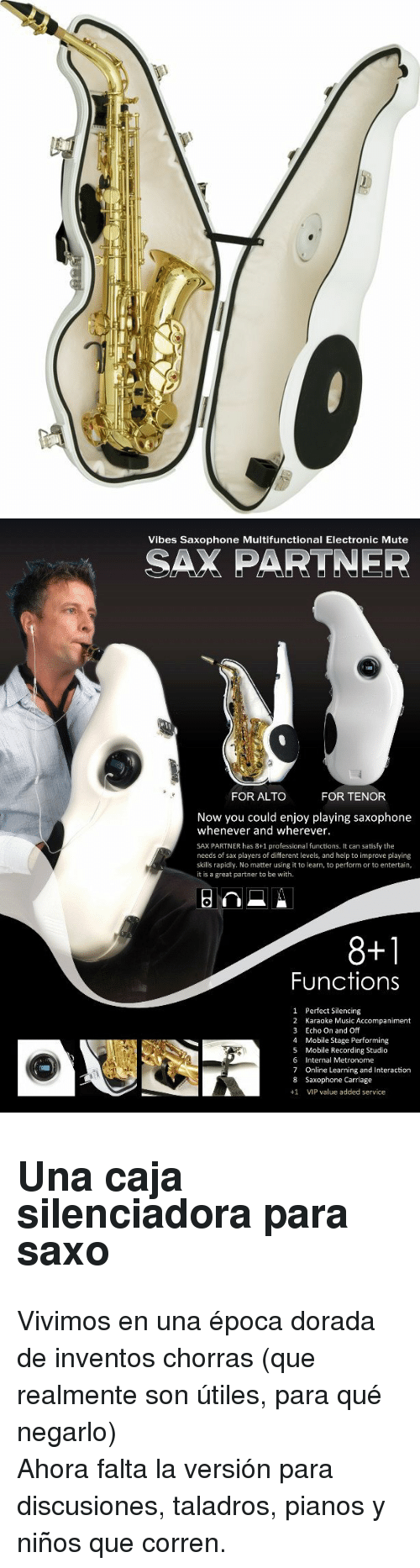 Music, Mute, and Help: Vibes Saxophone Multifunctional Electronic Mute  SAX PARTNER  FOR ALTO  FOR TENOR  Now you could enjoy playing saxophone  whenever and wherever.  SAX PARTNER has 8+1 professional functions. It can satisfy the  needs of sax players of different levels, and help to improve playing  skills rapidly. No matter using it to learn, to perform or to entertain  it is a great partner to be with  8+1  Functions  1  2  3  4  5  6  7  8  +1  Perfect Silencing  Karaoke Music Accompaniment  Echo On and Off  Mobile Stage Performing  Mobile Recording Studio  Internal Metronome  Online Learning and Interaction  Saxophone Carriage  VIP value added service <h2>Una caja silenciadora para saxo</h2><p>Vivimos en una época dorada de inventos chorras (que realmente son útiles, para qué negarlo)</p><p>Ahora falta la versión para discusiones, taladros, pianos y niños que corren.</p>