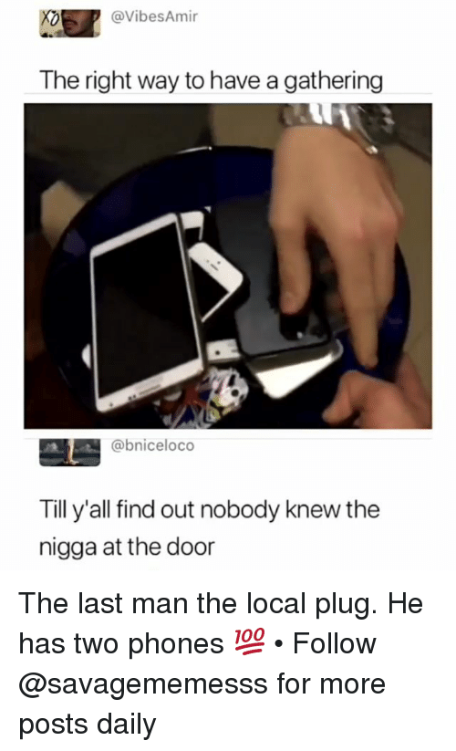 Memes, 🤖, and Local: @VibesAmir  The right way to have a gathering  @bniceloco  Till y'all find out nobody knew the  nigga at the door The last man the local plug. He has two phones 💯 • Follow @savagememesss for more posts daily