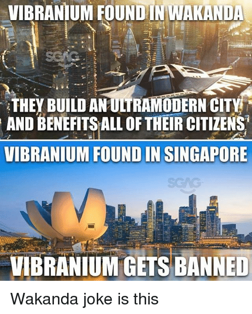 Memes, Singapore, and 🤖: VIBRANIUM FOUNDIN WAKANDA  THEY BUILD ANULTRAMODERN CITY  AND BENEFITS ALL OF THEIR CITIZENS  VIBRANIUM FOUND IN SINGAPORE  VIBRANIUM GETS BANNED Wakanda joke is this