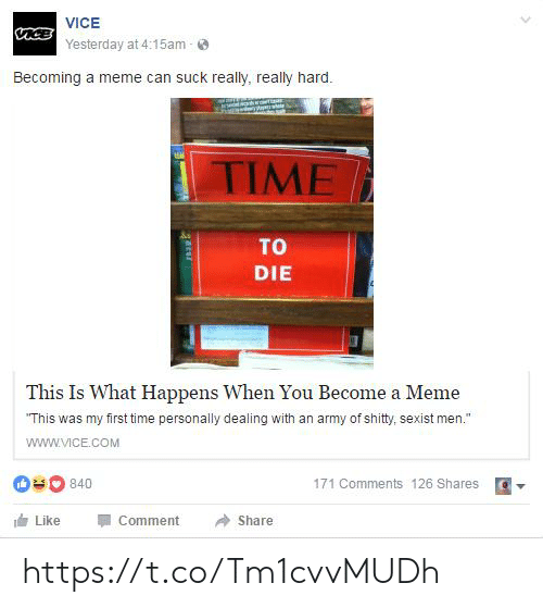 """Meme, Army, and Time: VICE  aceYesterday at 4:15am  Becoming a meme can suck really, really hard.  EA  TIME  TO  DIE  This Is What Happens When You Become a Meme  """"This was my first time personally dealing with an army of shity, sexist men.""""  www.VICE.cOM  840  171 Comments 126 Shares  Like  Comment  Share  arur https://t.co/Tm1cvvMUDh"""