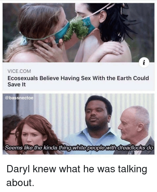 Sex, Earth, and Vice: VICE.COM  Ecosexuals Believe Having Sex With the Earth Could  Save It  @bassnectoe  Seems like the kinda thingwhite people with dreadlocks do Daryl knew what he was talking about.