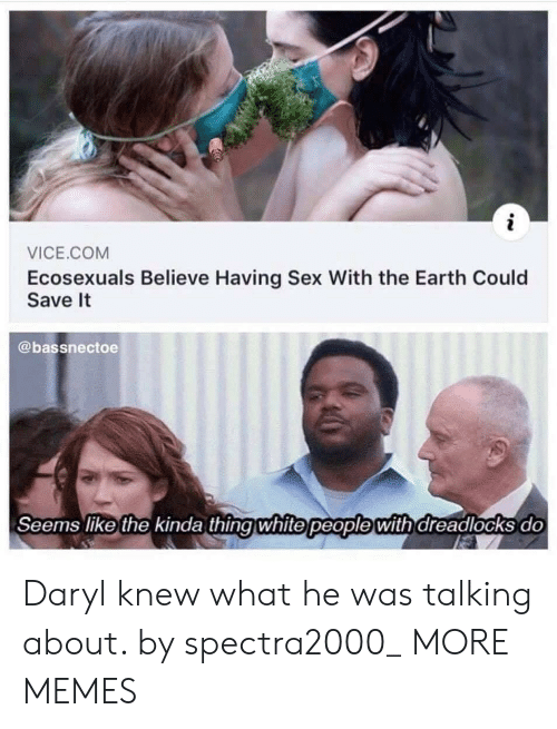 Dank, Memes, and Sex: VICE.COM  Ecosexuals Believe Having Sex With the Earth Could  Save It  @bassnectoe  Seems like the kinda thingwhite people with dreadlocks do Daryl knew what he was talking about. by spectra2000_ MORE MEMES