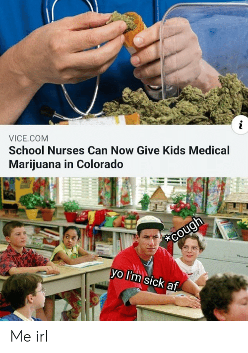 Af, School, and Colorado: VICE.COM  School Nurses Can Now Give Kids Medical  Mariiuana in Colorado  vo lI'm sick af Me irl