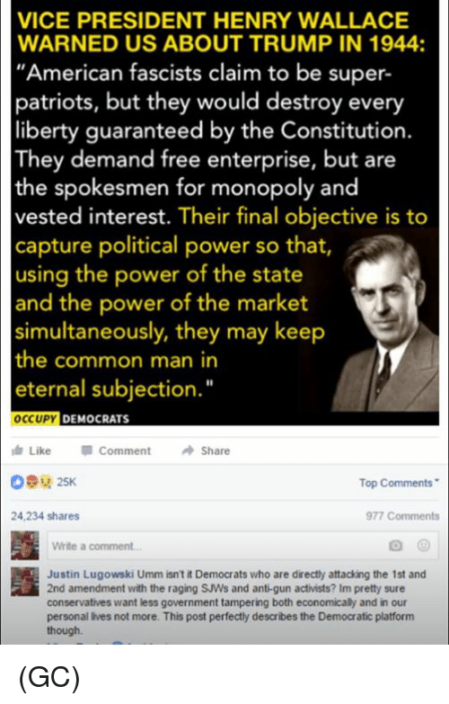 "Memes, Monopoly, and Enterprise: VICE PRESIDENT HENRY WALLACE  WARNED US ABOUT TRUMP IN 1944:  ""American fascists claim to be super-  patriots, but they would destroy every  liberty guaranteed by the Constitution.  They demand free enterprise, but are  the spokesmen for monopoly and  vested interest. Their final objective is to  capture political power so that,  using the power of the state  and the power of the market  simultaneously, they may keep  the common man in  eternal subjection.""  OCCUPY  DEMOCRATS  Like  Comment Share  Top Comments  24,234 shares  977 Comments  Write a comment...  Justin Lugowski Umm isn't it Democrats who are directly attacking the 1st and  2nd amendment with the raging SJWs and anti gun activists? Im pretty sure  conservatives want less government tampering both economically and in our  personal lives not more. This post perfectly describes the Democratic platform  though. (GC)"