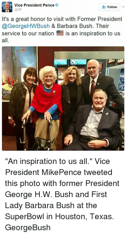 "Memes, George H. W. Bush, and Barbara Bush: Vice President Pence  Follow  @VP  It's a great honor to visit with Former President  @George HWBush & Barbara Bush. Their  service to our nation  E is an inspiration to us  all ""An inspiration to us all."" Vice President MikePence tweeted this photo with former President George H.W. Bush and First Lady Barbara Bush at the SuperBowl in Houston, Texas. GeorgeBush"
