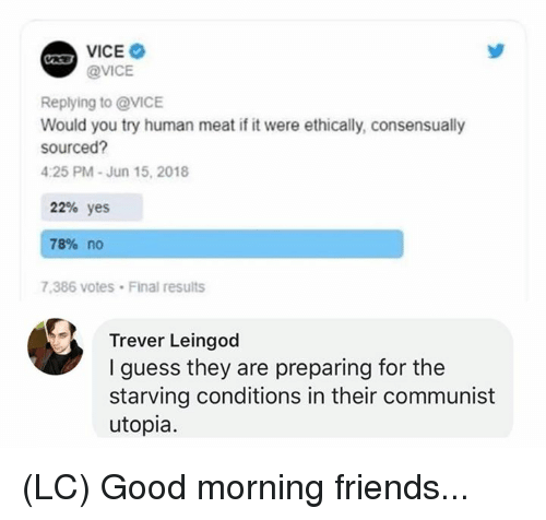 Friends, Memes, and Good Morning: @VICE  Replying to @VICE  Would you try human meat if it were ethically, consensually  sourced  4:25 PM-Jun 15, 2018  22% yes  78% no  7.386 votes Final results  Trever Leingod  I guess they are preparing for the  starving conditions in their communist  utopia. (LC) Good morning friends...