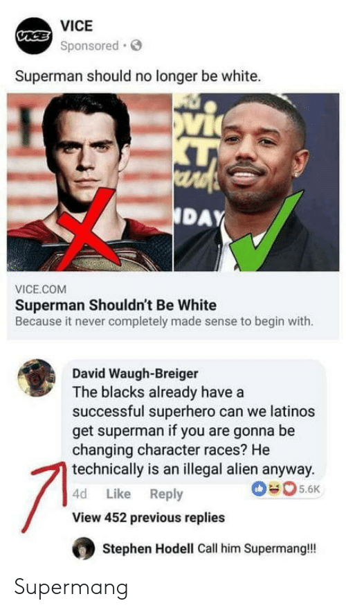 Latinos, Stephen, and Superhero: VICE  Sponsored.S  Superman should no longer be white.  vi  DAY  VICE.COM  Superman Shouldn't Be White  Because it never completely made sense to begin with.  David Waugh-Breiger  The blacks already have a  successful superhero can we latinos  get superman if you are gonna be  changing character races? He  technically is an illegal alien anyway.  4d Like Reply  View 452 previous replies  5.6  Stephen Hodell Call him Supermangl! Supermang