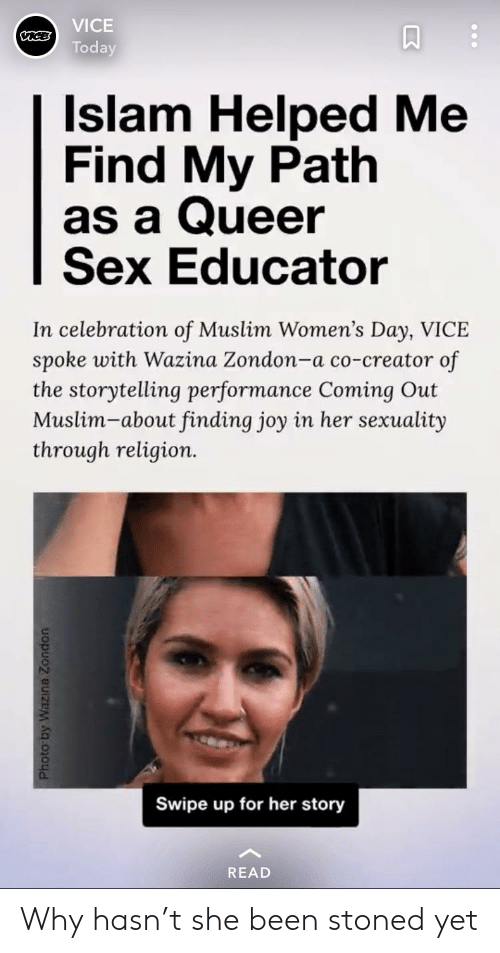 Funny, Muslim, and Sex: VICE  Today  Islam Helped Me  Find My Path  as a Queer  Sex Educator  In celebration of Muslim Women's Day, VICE  spoke with Wazina Zondon-a co-creator of  the storytelling performance Coming Out  Muslim-about finding joy in her sexuality  through religion.  0.  Swipe up for her story  READ Why hasn't she been stoned yet