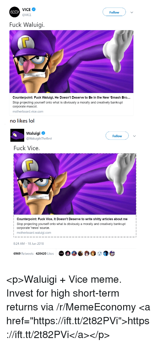 "Projecting: VICE  @VICE  Followv  Fuck Waluigi.  Counterpoint: Fuck Waluigi, He Doesn't Deserve to Be in the New 'Smash Bro..  Stop projecting yourself onto what is obviously a morally and creatively bankrupt  corporate mascot.  motherboard.vice.com  no likes lol  Waluigi  @WaluigilsTheBest  Follow  Fuck Vice  Counterpoint: Fuck Vice, It Doesn't Deserve to write shitty articles about me  Stop projecting yourself onto what is obviously a morally and creatively bankrupt  corporate 'news' source.  motherboard.waluigi.com  8:24 AM-18 Jun 2018  6969 Retweets 420420 Likes <p>Waluigi + Vice meme. Invest for high short-term returns via /r/MemeEconomy <a href=""https://ift.tt/2t82PVi"">https://ift.tt/2t82PVi</a></p>"
