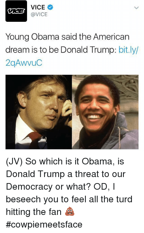 Donald Trump, Memes, and Obama: VICE  @VICE  Young Obama said the American  dream is to be Donald Trump  bit.ly/ (JV) So which is it Obama, is Donald Trump a threat to our Democracy or what? OD, I beseech you to feel all the turd hitting the fan 💩  #cowpiemeetsface