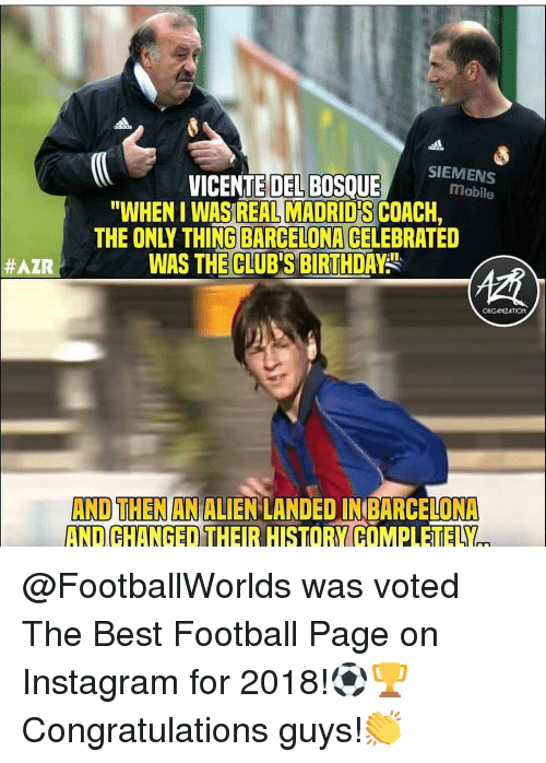 """Barcelona, Birthday, and Football: VICENTEDEL BOSEEMee  SIEMENS  mobile  """"WHEN I WAS REAL MADRID'S COACH,  THE ONLY THING BARCELONA CELEBRATED  WAS THE CLUB'S BIRTHDAY""""  #AZR  ORGATIZATION  AND THEN AN ALIEN LANDED IN BARCELONA  AND CHANGED THEIR HISTORY COMPLETELY @FootballWorlds was voted The Best Football Page on Instagram for 2018!⚽🏆 Congratulations guys!👏"""
