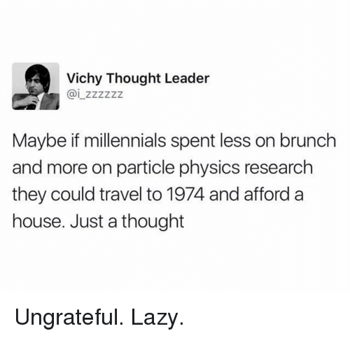 Lazy, Millennials, and House: Vichy Thought Leader  Maybe if millennials spent less on brunch  and more on particle physics research  they could travel to 1974 and afford a  house. Just a thought Ungrateful. Lazy.
