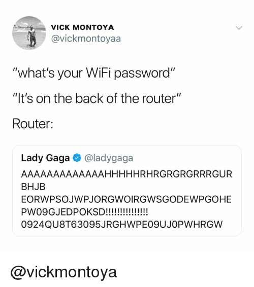 "Lady Gaga, Router, and Wifi: VICK MONTOYA  @vickmontoyaa  what's your WiFi password""  ""It's on the back of the router""  Router:  Lady Gaga @ladygaga  AAAAAAAAAAAAAHHHHHRHRGRGRGRRRGUR  BHJB  EORWPSOJWPJORGWOIRGWSGODEWPGOHE  0924QU8T63095JRGHWPEO9UJOPWHRGW @vickmontoya"