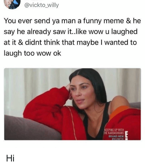 Funny, Kardashians, and Meme: @vickto_willy  You ever send ya man a funny meme & he  say he already saw it..like wow u laughed  at it & didnt think that maybe I wanted to  laugh too wow ok  PING UP WITH  THE KARDASHIANS  RAND NEW Hi