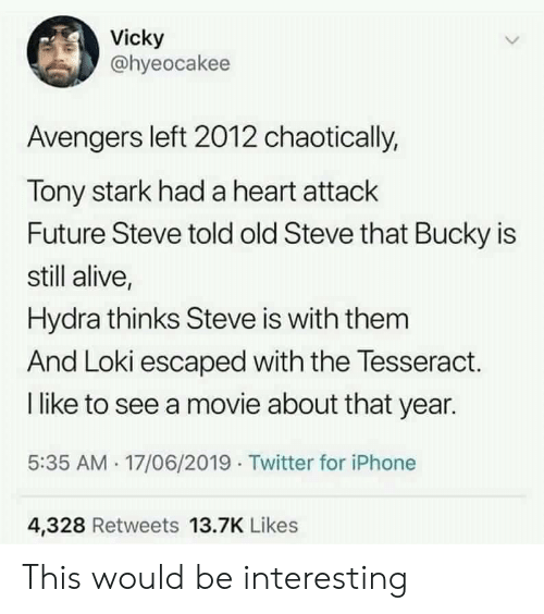 Alive, Future, and Iphone: Vicky  @hyeocakee  Avengers left 2012 chaotically,  Tony stark had a heart attack  Future Steve told old Steve that Bucky is  still alive,  Hydra thinks Steve is with them  And Loki escaped with the Tesseract.  I like to see a movie about that year.  5:35 AM 17/06/2019 Twitter for iPhone  4,328 Retweets 13.7K Likes This would be interesting