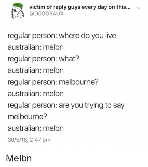 Memes, Live, and Australian: victim of reply guys every day on this...  @DOGGEAUX  regular person: where do you live  australian: melbn  regular person: what?  australian: melbn  regular person: melbourne?  australian: melbn  regular person: are you trying to say  melbourne?  australian: melbn  30/5/18, 2:47 pm Melbn
