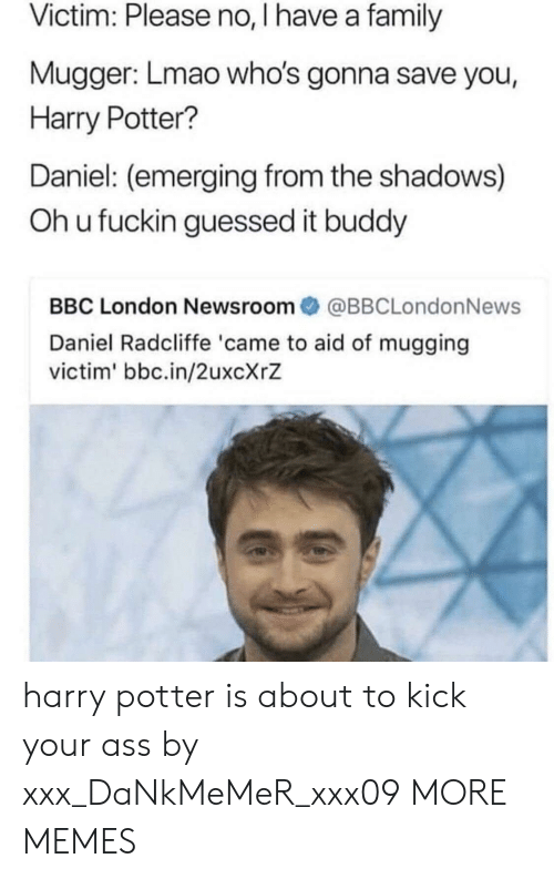 Ass, Daniel Radcliffe, and Dank: Victim: Please no, I have a family  Mugger: Lmao who's gonna save you,  Harry Potter?  Daniel: (emerging from the shadows)  Oh u fuckin guessed it buddy  BBC London Newsroom@BBCLondonNews  Daniel Radcliffe 'came to aid of mugging  victim' bbc.in/2uxcXrZ harry potter is about to kick your ass by xxx_DaNkMeMeR_xxx09 MORE MEMES