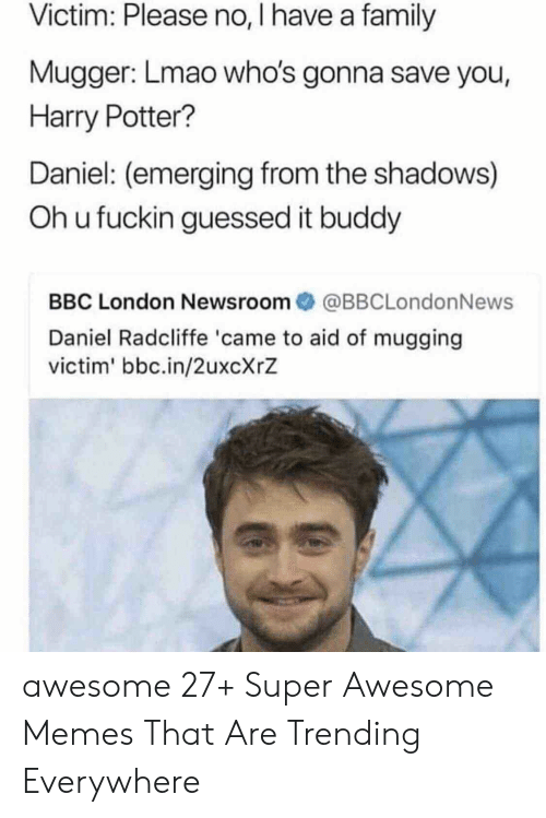 Aide: Victim: Please no, I have a family  Mugger: Lmao who's gonna save you,  Harry Potter?  Daniel: (emerging from the shadows)  Oh u fuckin guessed it buddy  BBC London Newsroom傘@BBCLondonNews  Daniel Radcliffe 'came to aid of mugging  victim' bbc.in/2uxcXrZ awesome 27+ Super Awesome Memes That Are Trending Everywhere