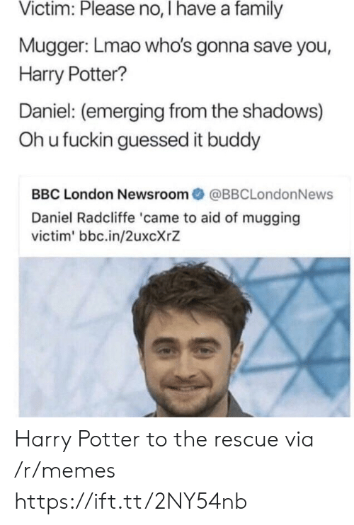 Daniel Radcliffe, Family, and Harry Potter: Victim: Please no, I have a family  Mugger: Lmao who's gonna save you,  Harry Potter?  Daniel: (emerging from the shadows)  Oh u fuckin guessed it buddy  BBC London Newsroom@BBCLondonNews  Daniel Radcliffe 'came to aid of mugging  victim' bbc.in/2uxcXrZ Harry Potter to the rescue via /r/memes https://ift.tt/2NY54nb