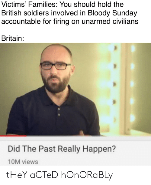 Soldiers, Sunday, and Dank Memes: Victims' Families: You should hold the  British soldiers involved in Bloody Sunday  accountable for firing on unarmed civilians  Britain:  Did The Past Really Happen?  10M views tHeY aCTeD hOnORaBLy