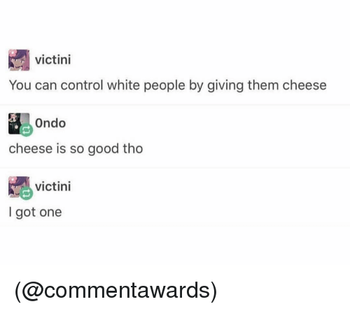White People, Control, and Good: victini  You can control white people by giving them cheese  ondo  cheese is so good tho  victini  I got one (@commentawards)