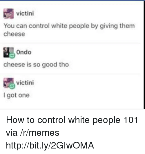Memes, White People, and Control: victini  You can control white people by giving them  cheese  cheese is so good tho  嫕  I got one  victini How to control white people 101 via /r/memes http://bit.ly/2GIwOMA