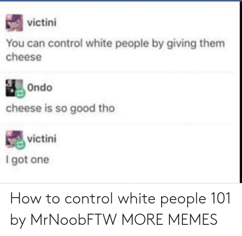 Dank, Memes, and Target: victini  You can control white people by giving them  cheese  cheese is so good tho  victini  I got one How to control white people 101 by MrNoobFTW MORE MEMES