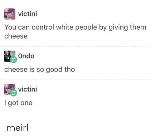 White People, Control, and Good: victini  You can control white people by giving them  cheese  Ondo  cheese is so good tho  victini  I got one meirl