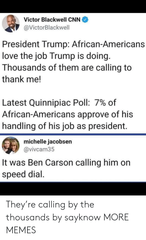 Ben Carson, cnn.com, and Dank: Victor Blackwell CNN  @VictorBlackwell  President Trump: African-Americans  love the job Trump is doing.  Thousands of them are calling to  thank me!  Latest Quinnipiac Poll: 7% of  African-Americans approve of his  handling of his job as president.  michelle jacobsen  @vivcam35  It was Ben Carson calling him on  speed dial. They're calling by the thousands by sayknow MORE MEMES
