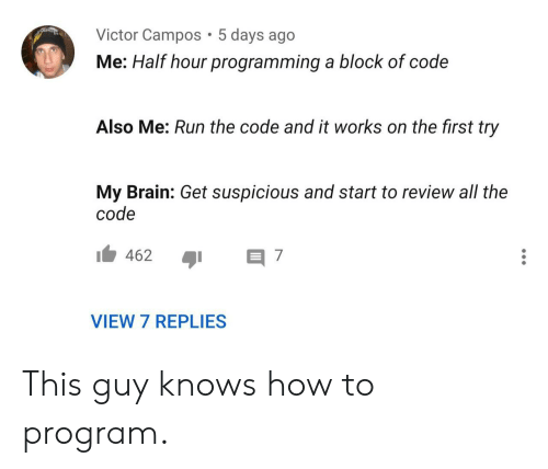 First Try: Victor Campos 5 days ago  Me: Half hour programming a block of code  Also Me: Run the code and it works on the first try  My Brain: Get suspicious and start to review all the  code  462  7  VIEW 7 REPLIES This guy knows how to program.