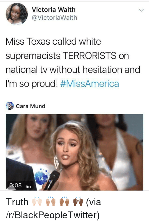without hesitation: Victoria Waith  @VictoriaWaith  Miss Texas called white  supremacists TERRORISTS on  national tv without hesitation and  I'm so proud! #MissAmerica  Cara Mund  14  0:08. <p>Truth 🙌🏻 🙌🏽 🙌🏾 🙌🏿 (via /r/BlackPeopleTwitter)</p>
