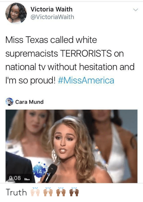 without hesitation: Victoria Waith  @VictoriaWaith  Miss Texas called white  supremacists TERRORISTS on  national tv without hesitation and  I'm so proud! #MissAmerica  Cara Mund  14  0:08. Truth 🙌🏻 🙌🏽 🙌🏾 🙌🏿