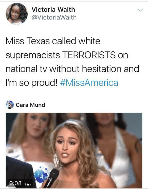without hesitation: Victoria Waith  @VictoriaWaith  Miss Texas called white  supremacists TERRORISTS on  national tv without hesitation and  I'm so proud! #MissAmerica  Cara Mund  14  0:08.