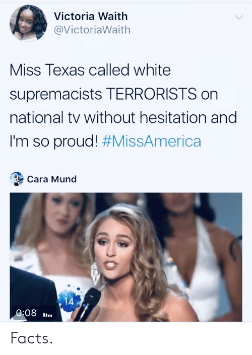 Texas: Victoria Waith  @VictoriaWaith  Miss Texas called white  supremacists TERRORISTS on  national tv without hesitation and  I'm so proud! #MissAmerica  Cara Mund  14  0:08 Facts.