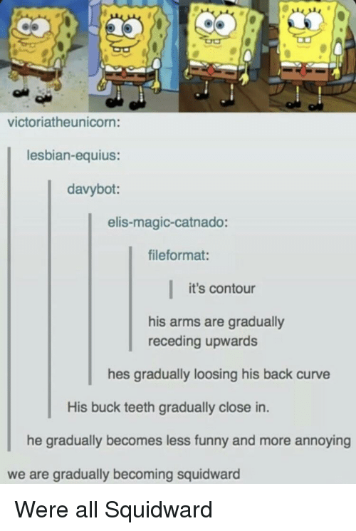 elis: victoriatheunicorn:  lesbian-equius:  davybot:  elis-magic-catnado:  fileformat:  it's contour  his arms are gradually  receding upwards  hes gradually loosing his back curve  His buck teeth gradually close in.  he gradually becomes less funny and more ann  oying  we are gradually becoming squidward Were all Squidward